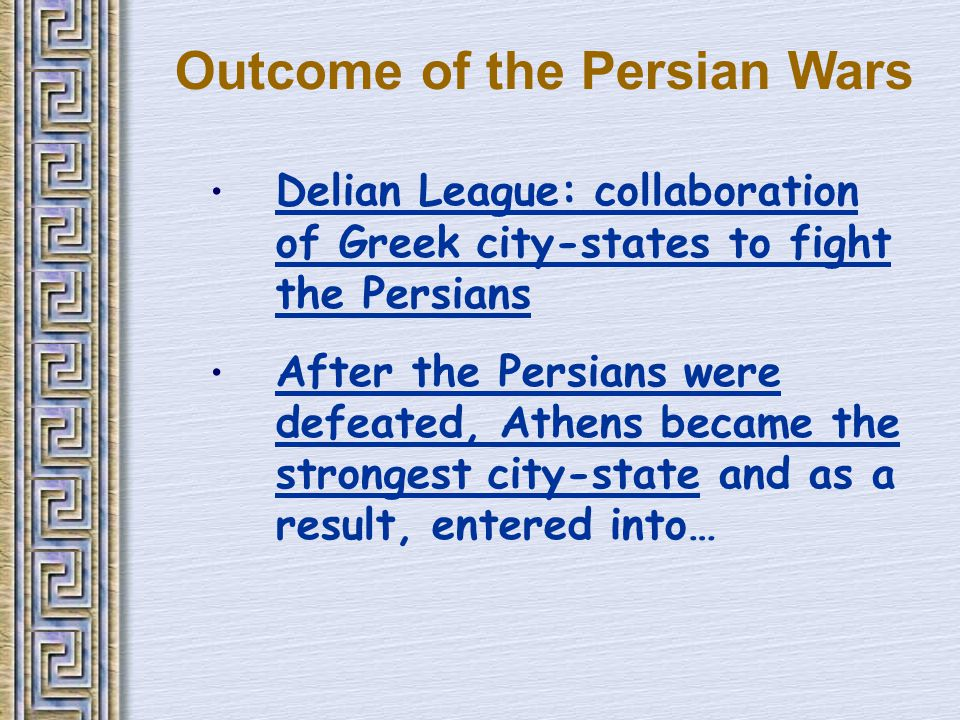 Outcome of the Persian Wars Delian League: collaboration of Greek city-states to fight the Persians After the Persians were defeated, Athens became the strongest city-state and as a result, entered into…