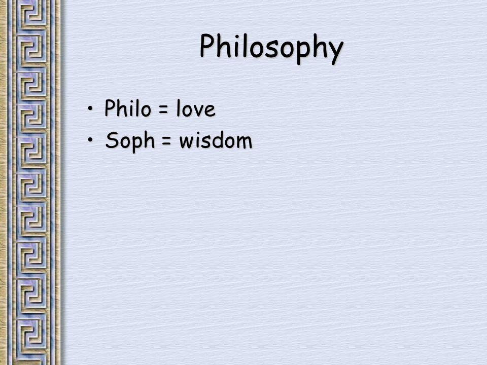 Philosophy Philo = lovePhilo = love Soph = wisdomSoph = wisdom