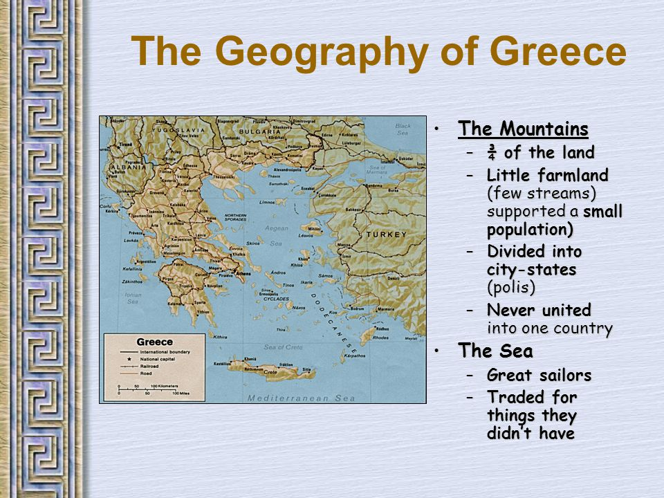 The Geography of Greece The MountainsThe Mountains –¾ of the land –Little farmland (few streams) supported a small population) –Divided into city-states (polis) –Never united into one country The SeaThe Sea –Great sailors –Traded for things they didn't have