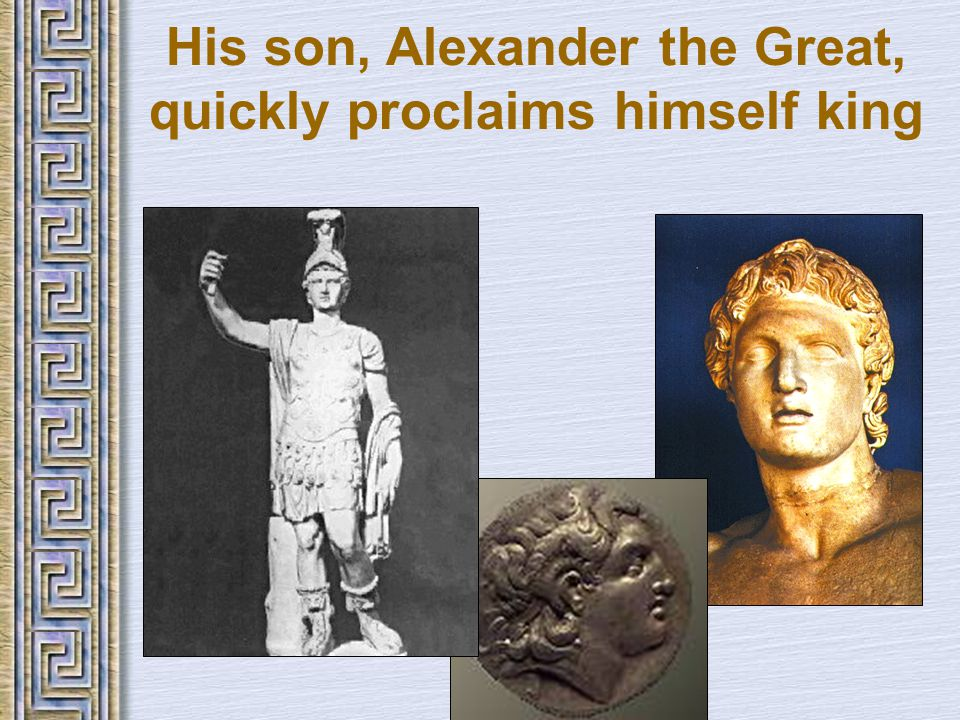 His son, Alexander the Great, quickly proclaims himself king