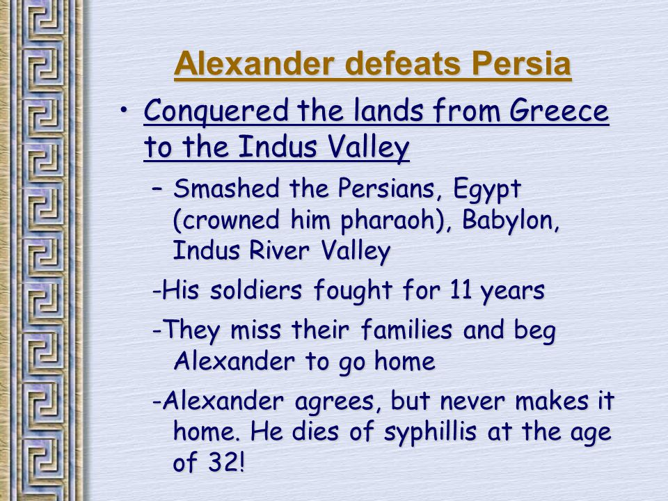 Alexander defeats Persia Conquered the lands from Greece to the Indus ValleyConquered the lands from Greece to the Indus Valley –Smashed the Persians, Egypt (crowned him pharaoh), Babylon, Indus River Valley -His soldiers fought for 11 years -They miss their families and beg Alexander to go home -Alexander agrees, but never makes it home.