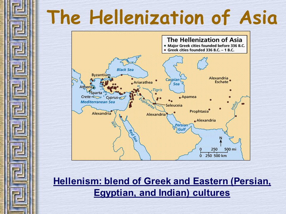 The Hellenization of Asia Hellenism: blend of Greek and Eastern (Persian, Egyptian, and Indian) cultures