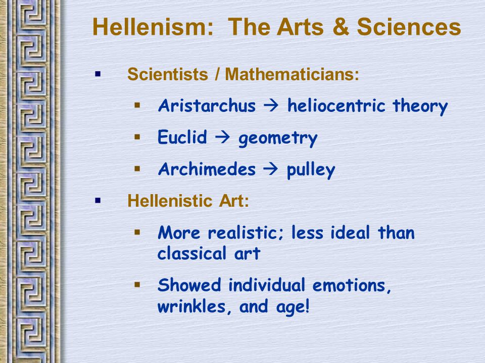 Hellenism: The Arts & Sciences  Scientists / Mathematicians:  Aristarchus  heliocentric theory  Euclid  geometry  Archimedes  pulley  Hellenistic Art:  More realistic; less ideal than classical art  Showed individual emotions, wrinkles, and age!