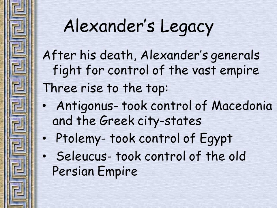 Alexander's Legacy After his death, Alexander's generals fight for control of the vast empire Three rise to the top: Antigonus- took control of Macedonia and the Greek city-states Ptolemy- took control of Egypt Seleucus- took control of the old Persian Empire