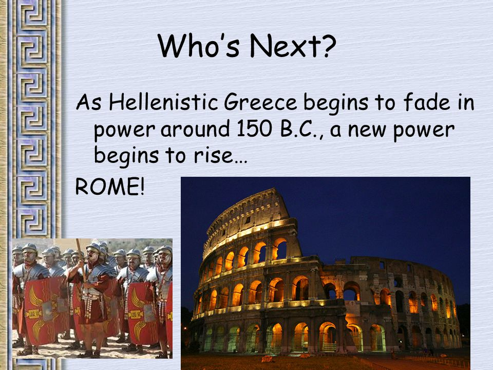 Who's Next? As Hellenistic Greece begins to fade in power around 150 B.C., a new power begins to rise… ROME!