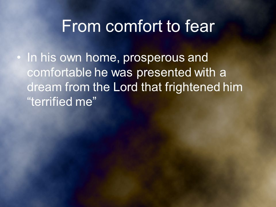 From comfort to fear In his own home, prosperous and comfortable he was presented with a dream from the Lord that frightened him terrified me