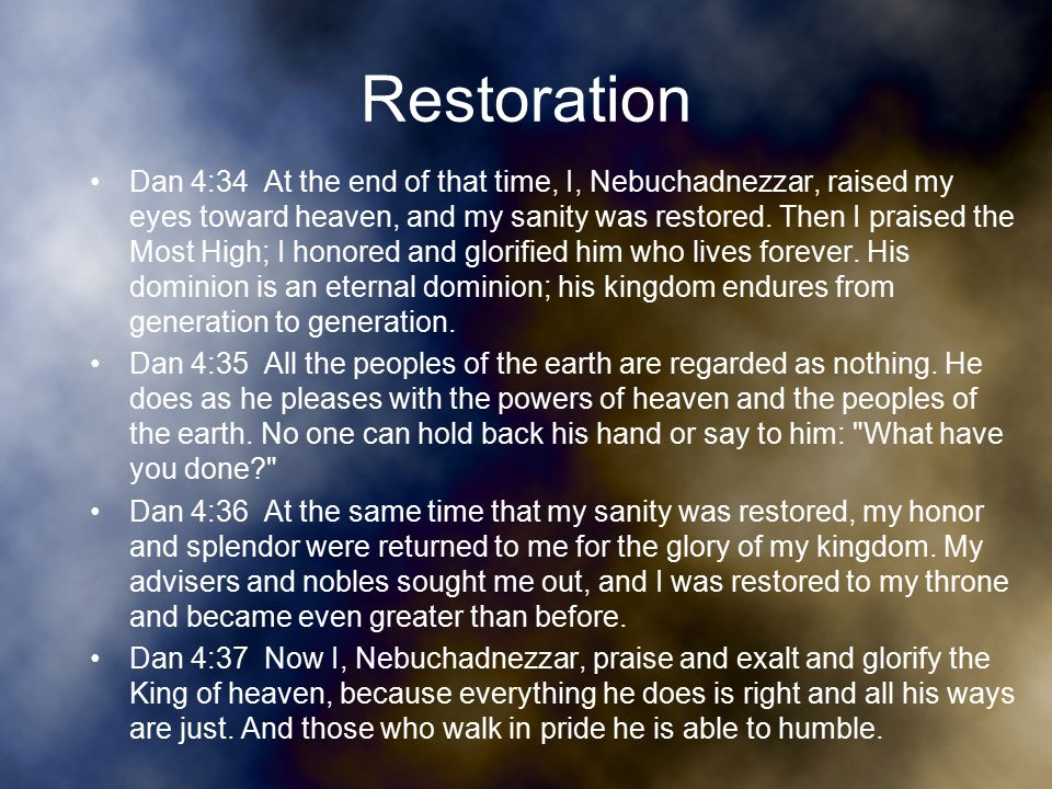 Restoration Dan 4:34 At the end of that time, I, Nebuchadnezzar, raised my eyes toward heaven, and my sanity was restored.