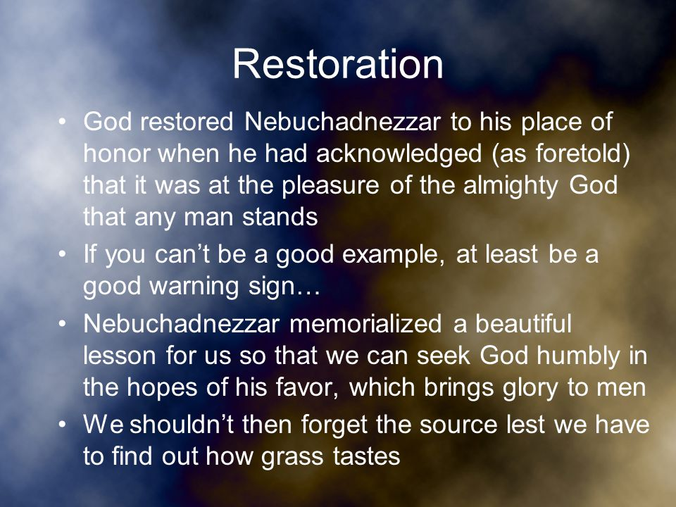 Restoration God restored Nebuchadnezzar to his place of honor when he had acknowledged (as foretold) that it was at the pleasure of the almighty God that any man stands If you can't be a good example, at least be a good warning sign… Nebuchadnezzar memorialized a beautiful lesson for us so that we can seek God humbly in the hopes of his favor, which brings glory to men We shouldn't then forget the source lest we have to find out how grass tastes