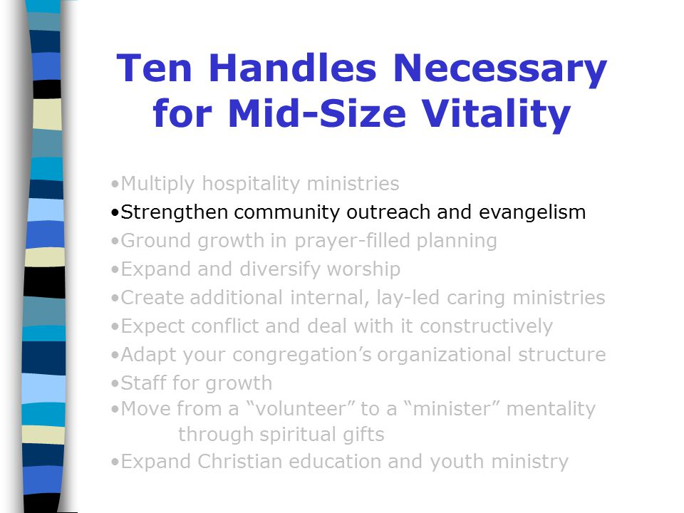 Ten Handles Necessary for Mid-Size Vitality Multiply hospitality ministries Strengthen community outreach and evangelism Ground growth in prayer-filled planning Expand and diversify worship Create additional internal, lay-led caring ministries Expect conflict and deal with it constructively Adapt your congregation's organizational structure Staff for growth Move from a volunteer to a minister mentality through spiritual gifts Expand Christian education and youth ministry Mid-Sized Vitality: 10 Handles