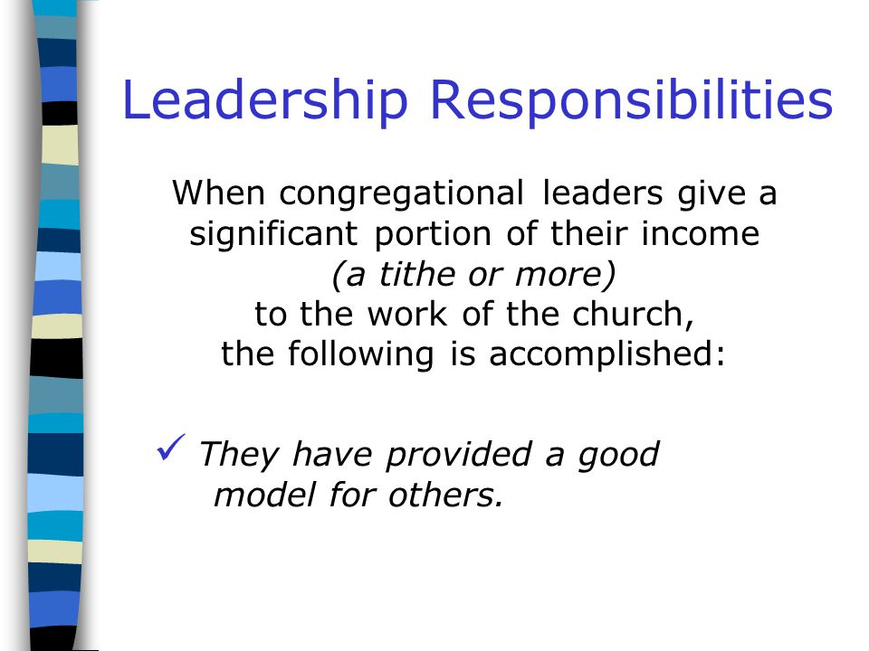 Leadership Responsibilities When congregational leaders give a significant portion of their income (a tithe or more) to the work of the church, the following is accomplished: They are able to ask others to be generous.