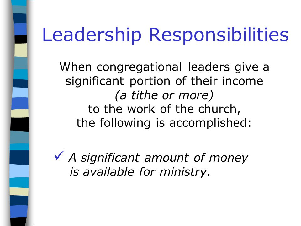 Leadership Responsibilities When congregational leaders give a significant portion of their income (a tithe or more) to the work of the church, the following is accomplished: They have provided a good model for others.