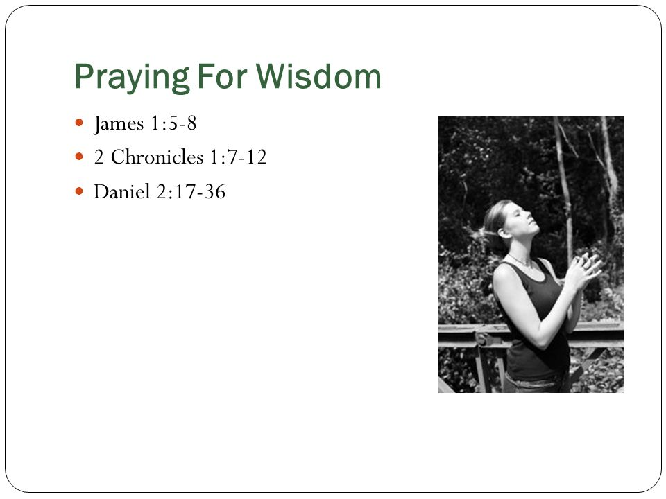 Praying For Wisdom James 1:5-8 2 Chronicles 1:7-12 Daniel 2:17-36