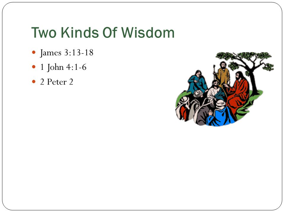 Two Kinds Of Wisdom James 3:13-18 1 John 4:1-6 2 Peter 2
