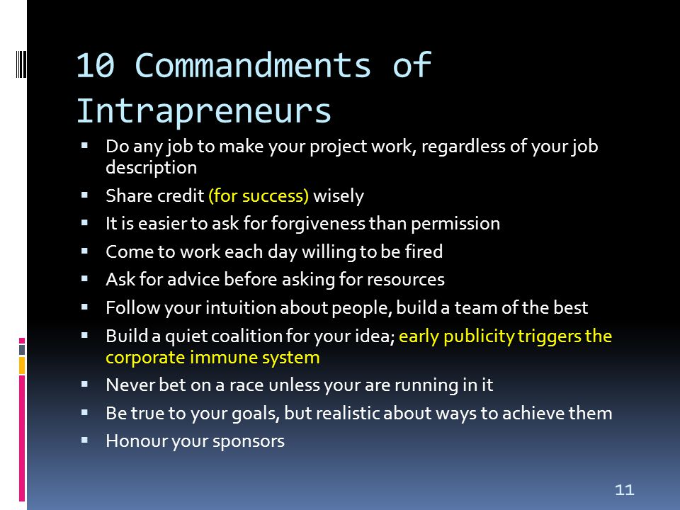 11 10 Commandments of Intrapreneurs  Do any job to make your project work, regardless of your job description (for success)  Share credit (for success) wisely  It is easier to ask for forgiveness than permission  Come to work each day willing to be fired  Ask for advice before asking for resources  Follow your intuition about people, build a team of the best early publicity triggers the corporate immune system  Build a quiet coalition for your idea; early publicity triggers the corporate immune system  Never bet on a race unless your are running in it  Be true to your goals, but realistic about ways to achieve them  Honour your sponsors