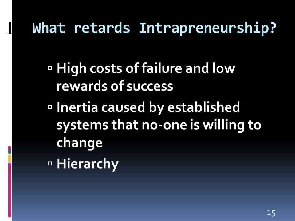15 What retards Intrapreneurship?  High costs of failure and low rewards of success  Inertia caused by established systems that no-one is willing to