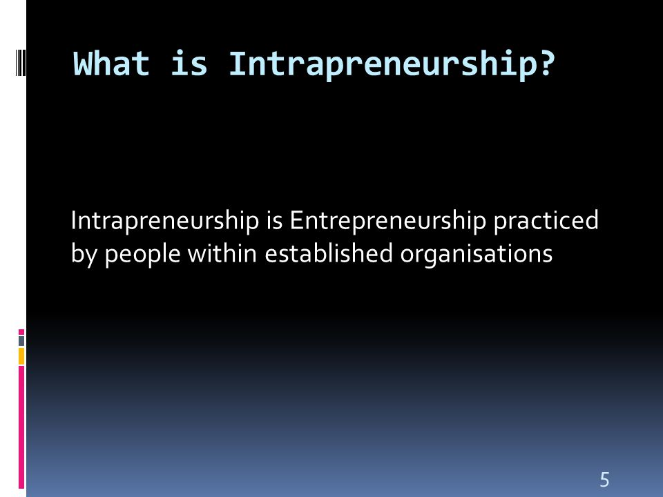 5 What is Intrapreneurship? Intrapreneurship is Entrepreneurship practiced by people within established organisations