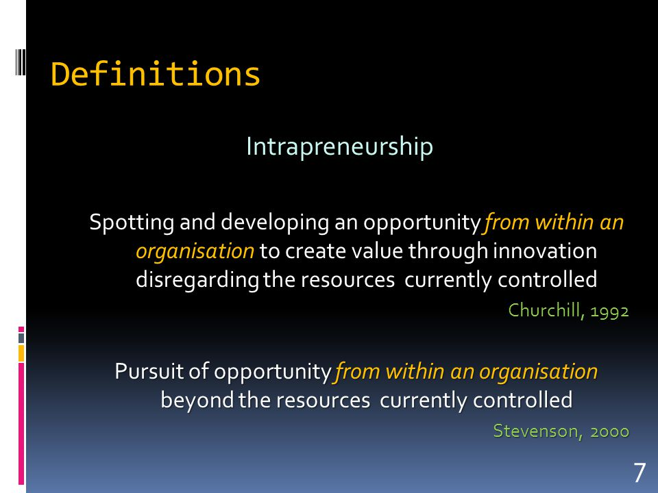 Definitions Intrapreneurship Spotting and developing an opportunity from within an organisation to create value through innovation disregarding the resources currently controlled Churchill, 1992 Pursuit of opportunity from within an organisation beyond the resources currently controlled Stevenson, 2000 7