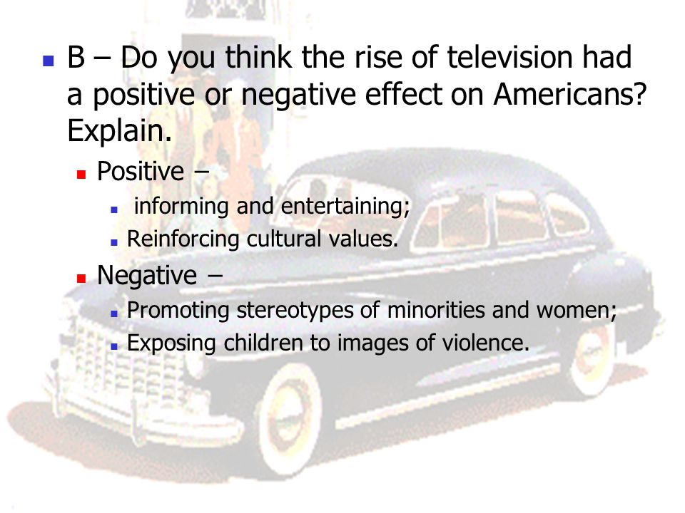 B – Do you think the rise of television had a positive or negative effect on Americans? Explain. Positive – informing and entertaining; Reinforcing cu