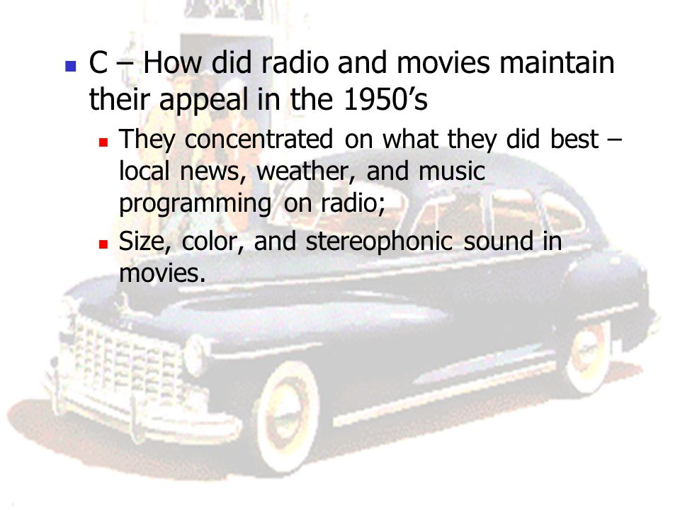 C – How did radio and movies maintain their appeal in the 1950's They concentrated on what they did best – local news, weather, and music programming