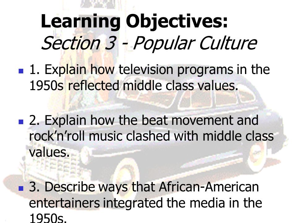 Learning Objectives: Section 3 - Popular Culture 1. Explain how television programs in the 1950s reflected middle class values. 2. Explain how the bea