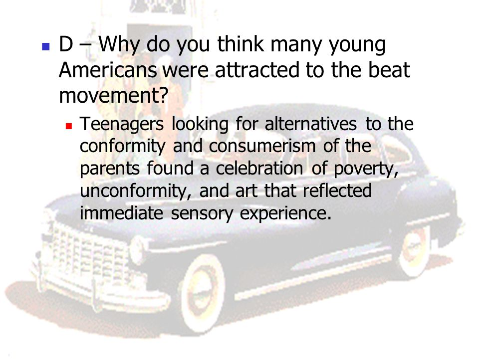 D – Why do you think many young Americans were attracted to the beat movement? Teenagers looking for alternatives to the conformity and consumerism of