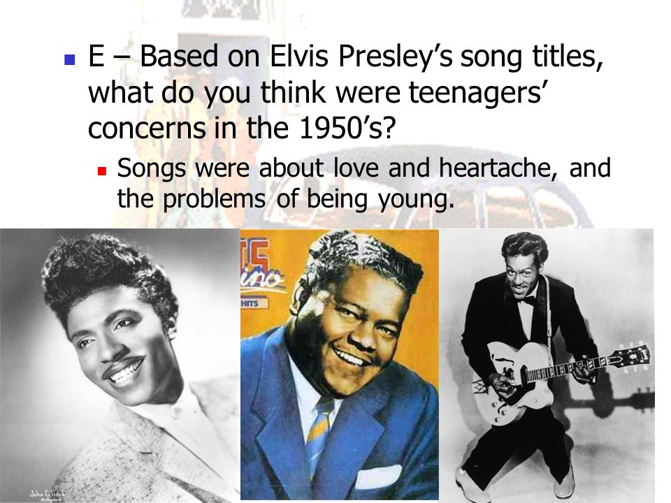 E – Based on Elvis Presley's song titles, what do you think were teenagers' concerns in the 1950's? Songs were about love and heartache, and the probl