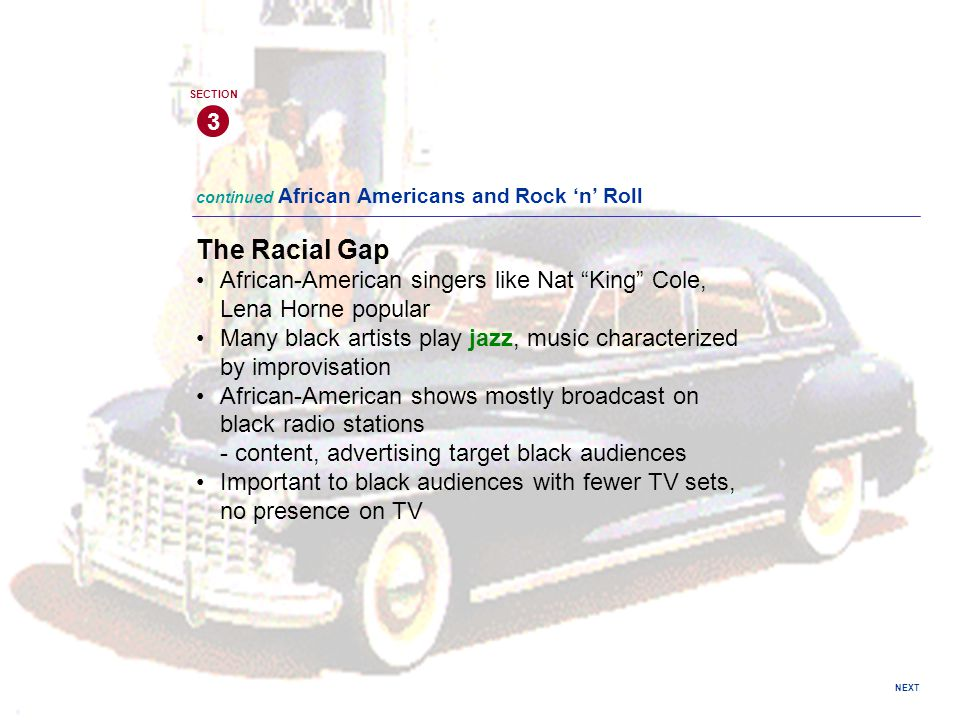 "NEXT 3 SECTION The Racial Gap African-American singers like Nat ""King"" Cole, Lena Horne popular Many black artists play jazz, music characterized by i"