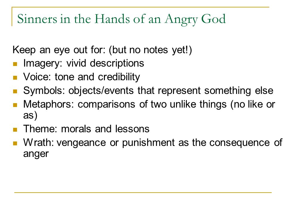 Sinners in the Hands of an Angry God Keep an eye out for: (but no notes yet!) Imagery: vivid descriptions Voice: tone and credibility Symbols: objects/events that represent something else Metaphors: comparisons of two unlike things (no like or as) Theme: morals and lessons Wrath: vengeance or punishment as the consequence of anger