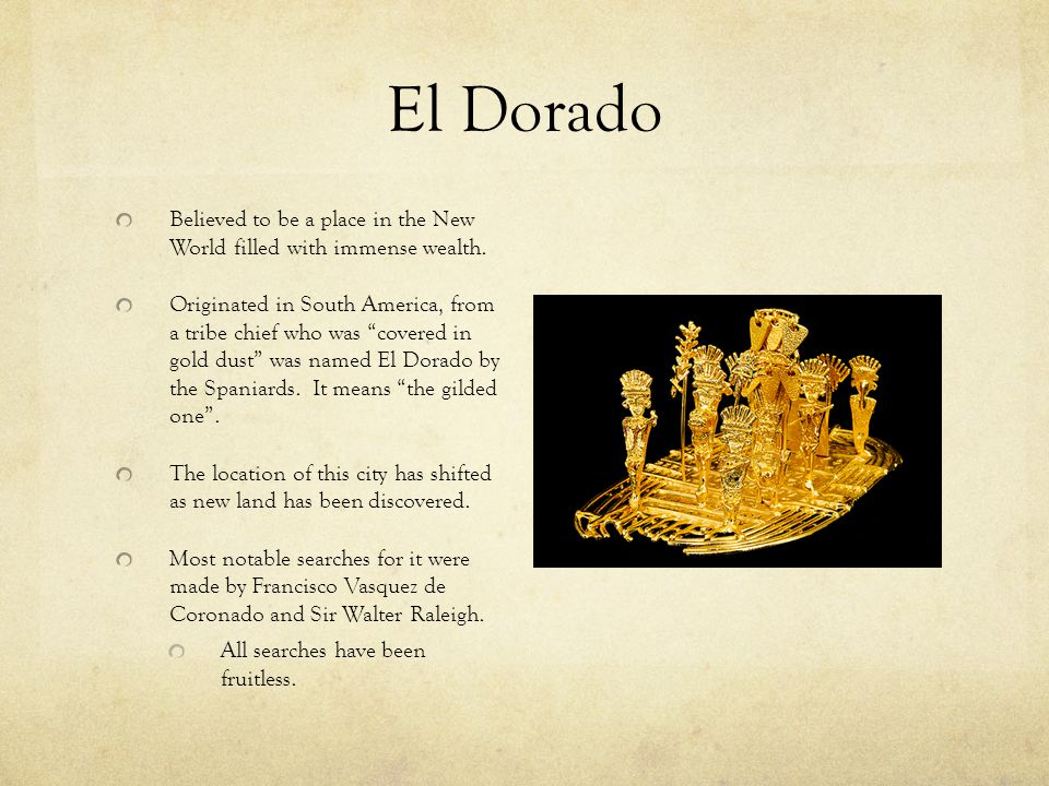 """El Dorado Believed to be a place in the New World filled with immense wealth. Originated in South America, from a tribe chief who was """"covered in gold"""