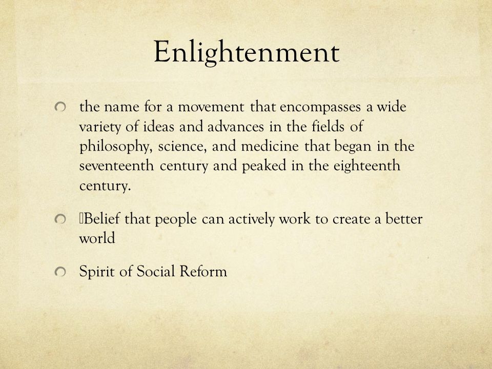 Enlightenment the name for a movement that encompasses a wide variety of ideas and advances in the fields of philosophy, science, and medicine that be