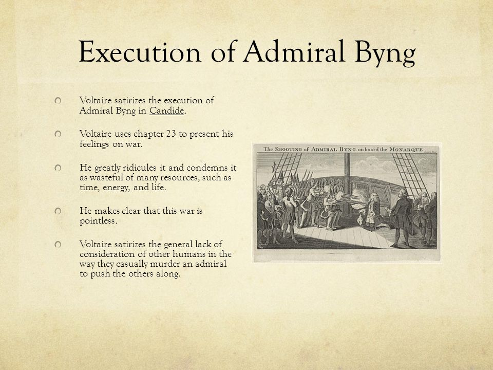 Execution of Admiral Byng Voltaire satirizes the execution of Admiral Byng in Candide. Voltaire uses chapter 23 to present his feelings on war. He gre
