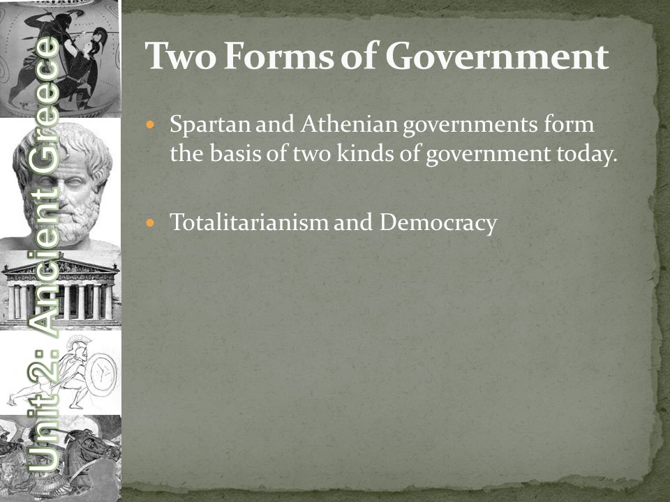 Spartan and Athenian governments form the basis of two kinds of government today.