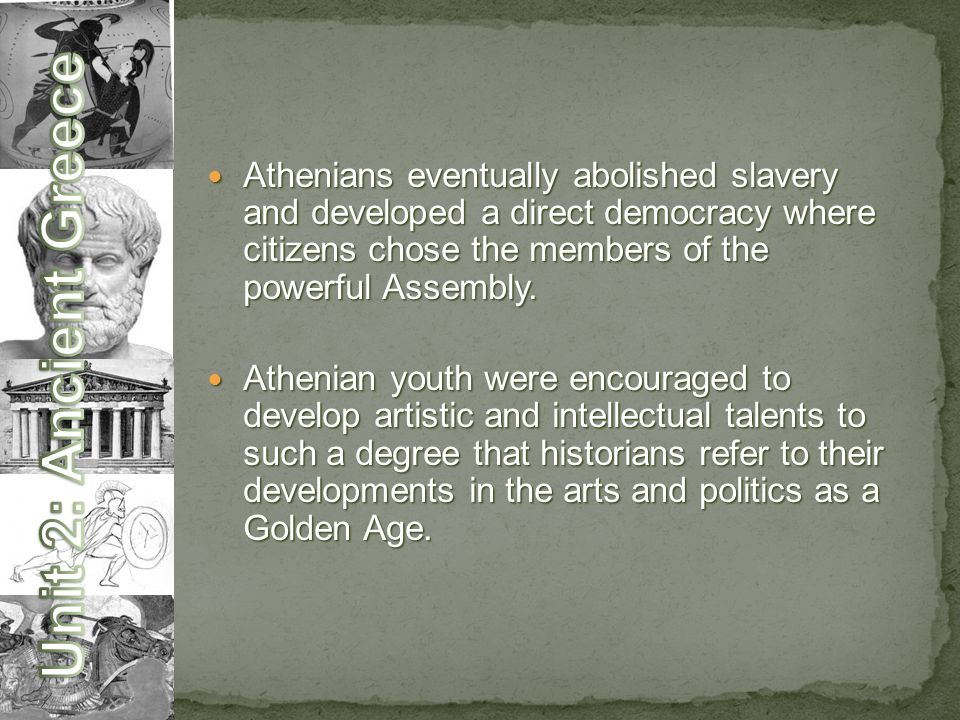 Athenians eventually abolished slavery and developed a direct democracy where citizens chose the members of the powerful Assembly.