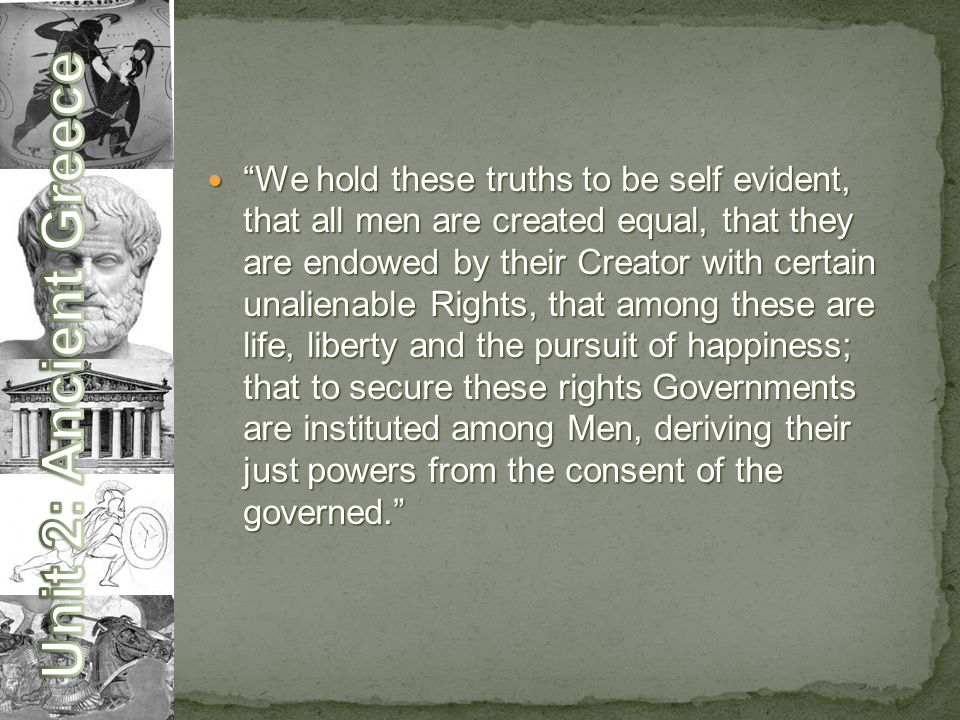 We hold these truths to be self evident, that all men are created equal, that they are endowed by their Creator with certain unalienable Rights, that among these are life, liberty and the pursuit of happiness; that to secure these rights Governments are instituted among Men, deriving their just powers from the consent of the governed. We hold these truths to be self evident, that all men are created equal, that they are endowed by their Creator with certain unalienable Rights, that among these are life, liberty and the pursuit of happiness; that to secure these rights Governments are instituted among Men, deriving their just powers from the consent of the governed.