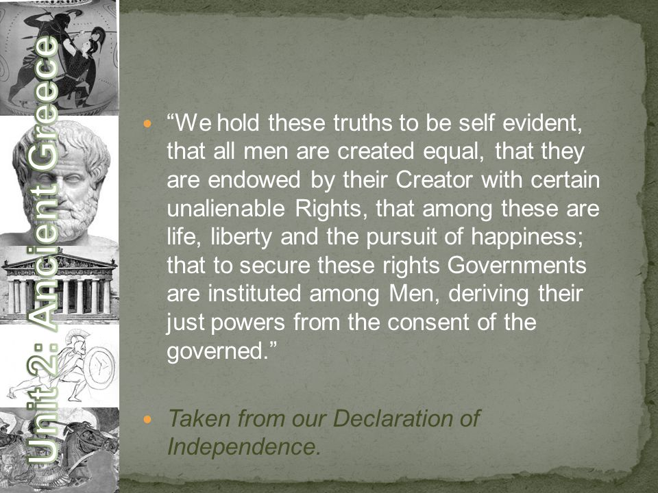 We hold these truths to be self evident, that all men are created equal, that they are endowed by their Creator with certain unalienable Rights, that among these are life, liberty and the pursuit of happiness; that to secure these rights Governments are instituted among Men, deriving their just powers from the consent of the governed. Taken from our Declaration of Independence.