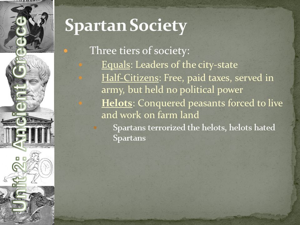 Three tiers of society: Equals: Leaders of the city-state Half-Citizens: Free, paid taxes, served in army, but held no political power Helots: Conquered peasants forced to live and work on farm land Spartans terrorized the helots, helots hated Spartans