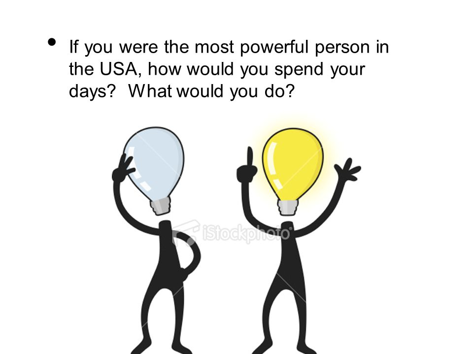 If you were the most powerful person in the USA, how would you spend your days What would you do