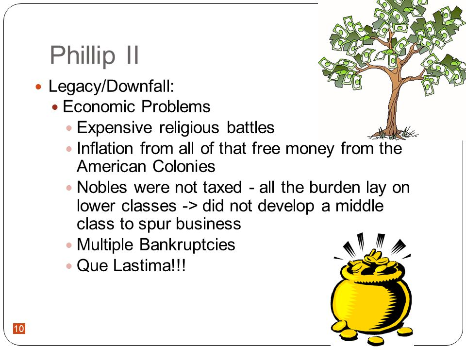10 Phillip II Legacy/Downfall: Economic Problems Expensive religious battles Inflation from all of that free money from the American Colonies Nobles were not taxed - all the burden lay on lower classes -> did not develop a middle class to spur business Multiple Bankruptcies Que Lastima!!!