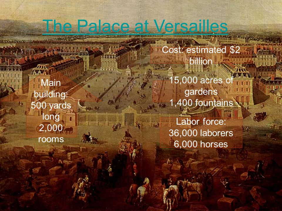 17 The Palace at Versailles Cost: estimated $2 billion Main building: 500 yards long 2,000 rooms Labor force: 36,000 laborers 6,000 horses 15,000 acres of gardens 1,400 fountains