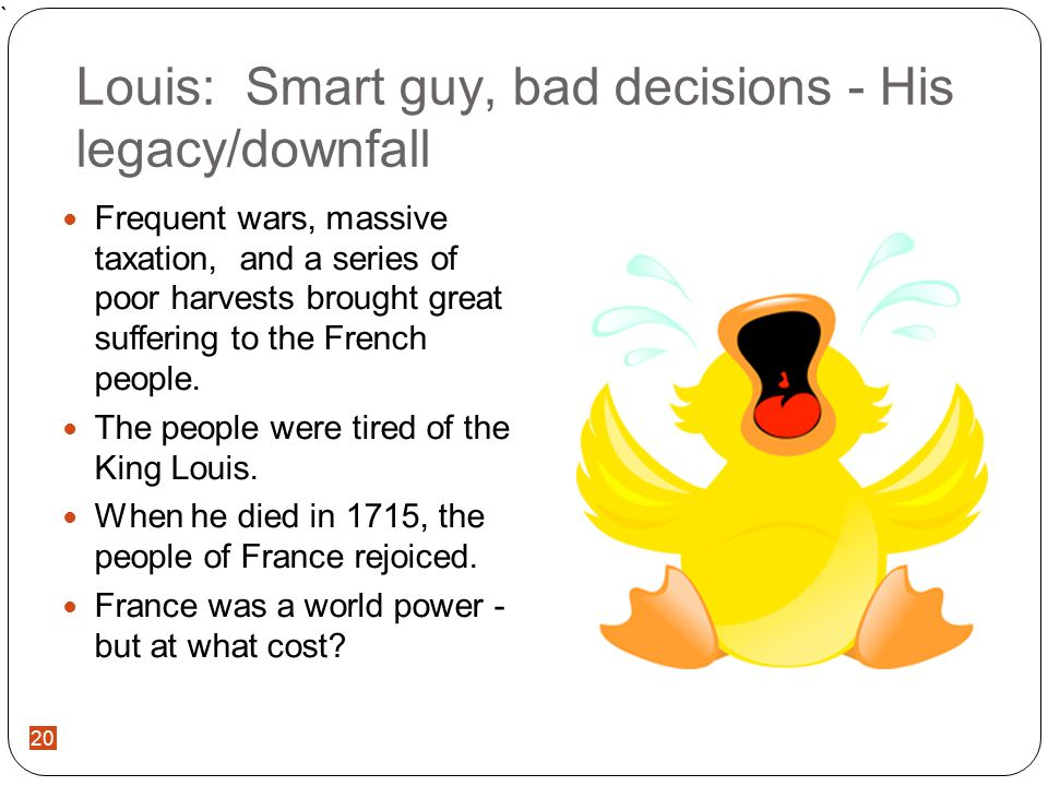 ` 20 Louis: Smart guy, bad decisions - His legacy/downfall Frequent wars, massive taxation, and a series of poor harvests brought great suffering to the French people.