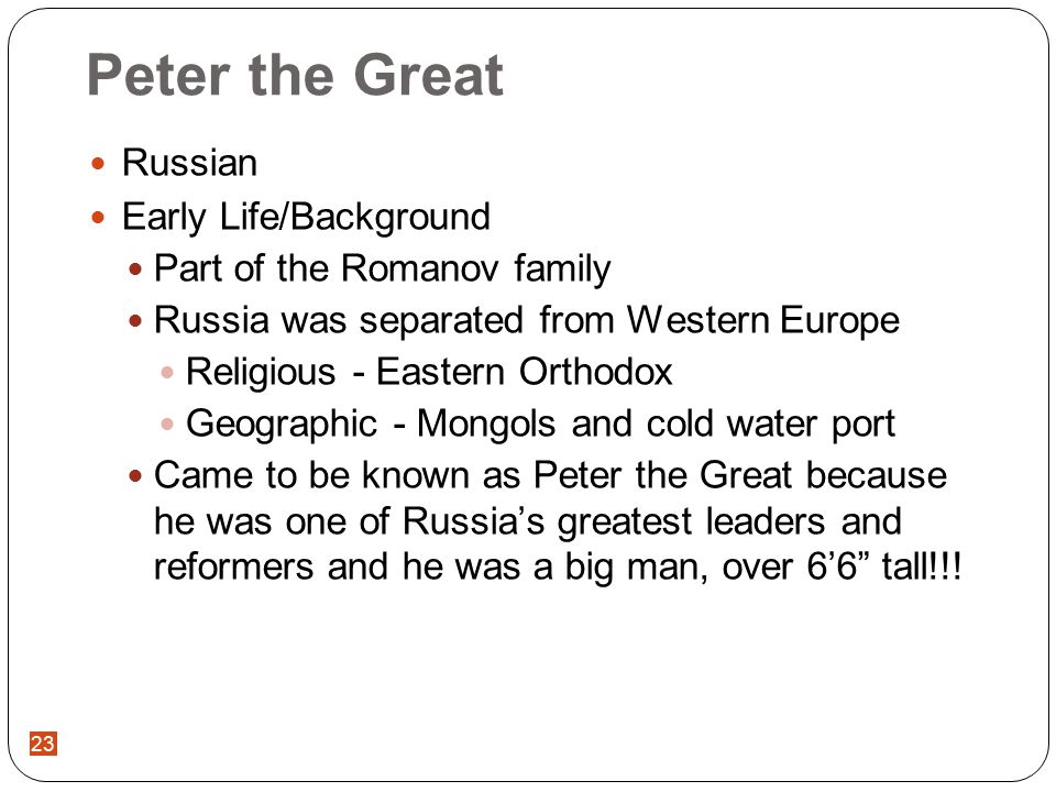 23 Peter the Great Russian Early Life/Background Part of the Romanov family Russia was separated from Western Europe Religious - Eastern Orthodox Geographic - Mongols and cold water port Came to be known as Peter the Great because he was one of Russia's greatest leaders and reformers and he was a big man, over 6'6 tall!!!