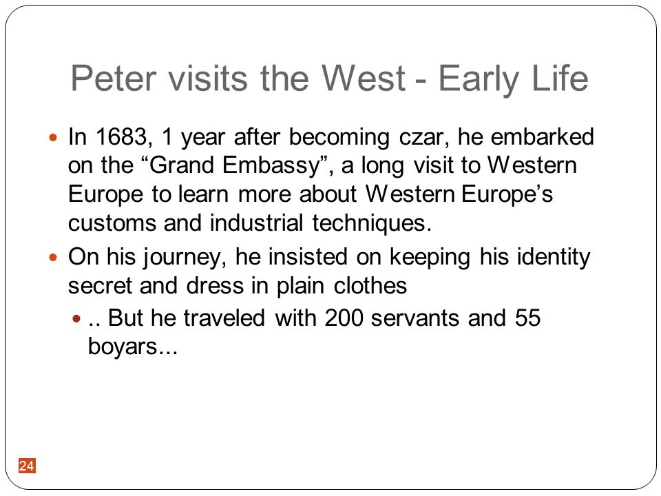 24 Peter visits the West - Early Life In 1683, 1 year after becoming czar, he embarked on the Grand Embassy , a long visit to Western Europe to learn more about Western Europe's customs and industrial techniques.