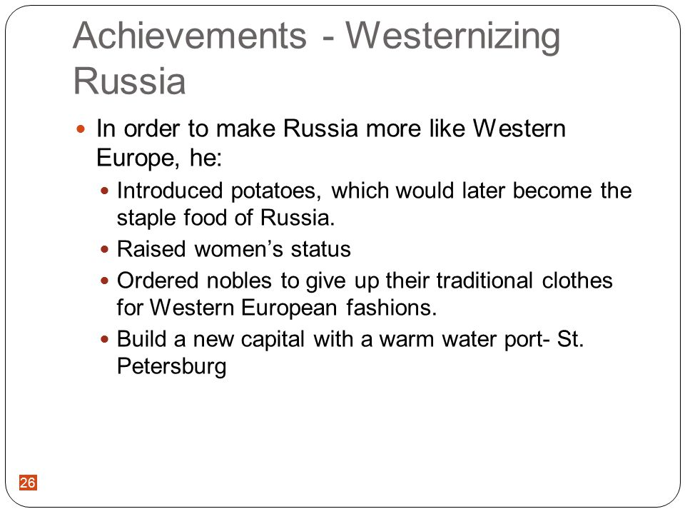 26 Achievements - Westernizing Russia In order to make Russia more like Western Europe, he: Introduced potatoes, which would later become the staple food of Russia.