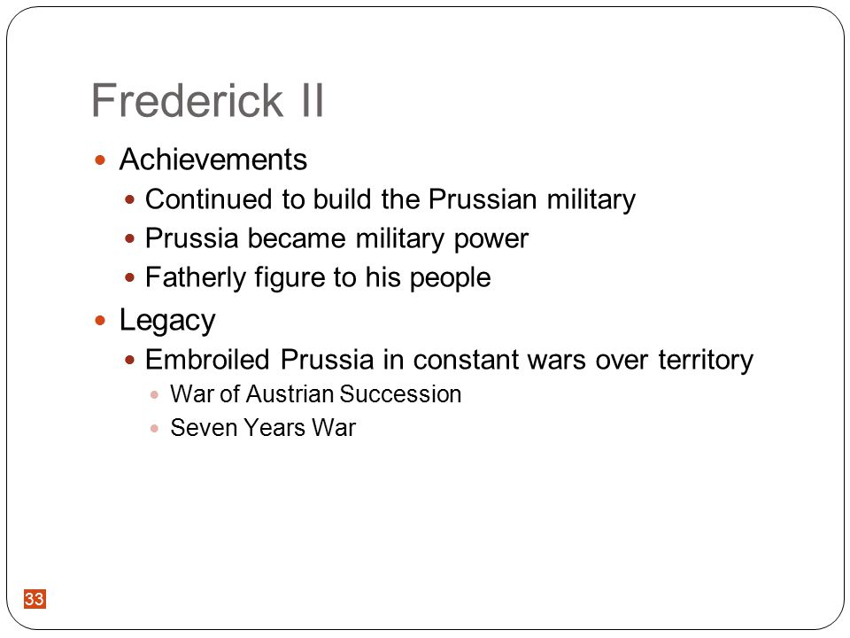 33 Frederick II Achievements Continued to build the Prussian military Prussia became military power Fatherly figure to his people Legacy Embroiled Prussia in constant wars over territory War of Austrian Succession Seven Years War 33