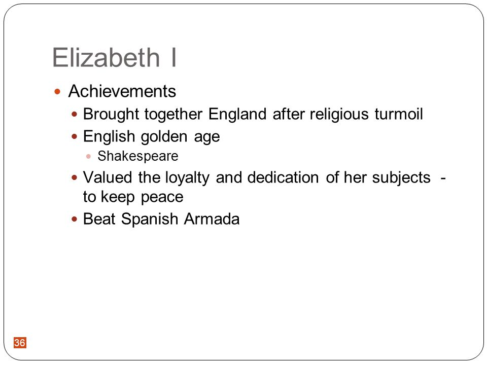 36 Elizabeth I Achievements Brought together England after religious turmoil English golden age Shakespeare Valued the loyalty and dedication of her subjects - to keep peace Beat Spanish Armada 36