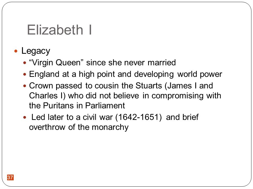 37 Elizabeth I Legacy Virgin Queen since she never married England at a high point and developing world power Crown passed to cousin the Stuarts (James I and Charles I) who did not believe in compromising with the Puritans in Parliament Led later to a civil war (1642-1651) and brief overthrow of the monarchy 37