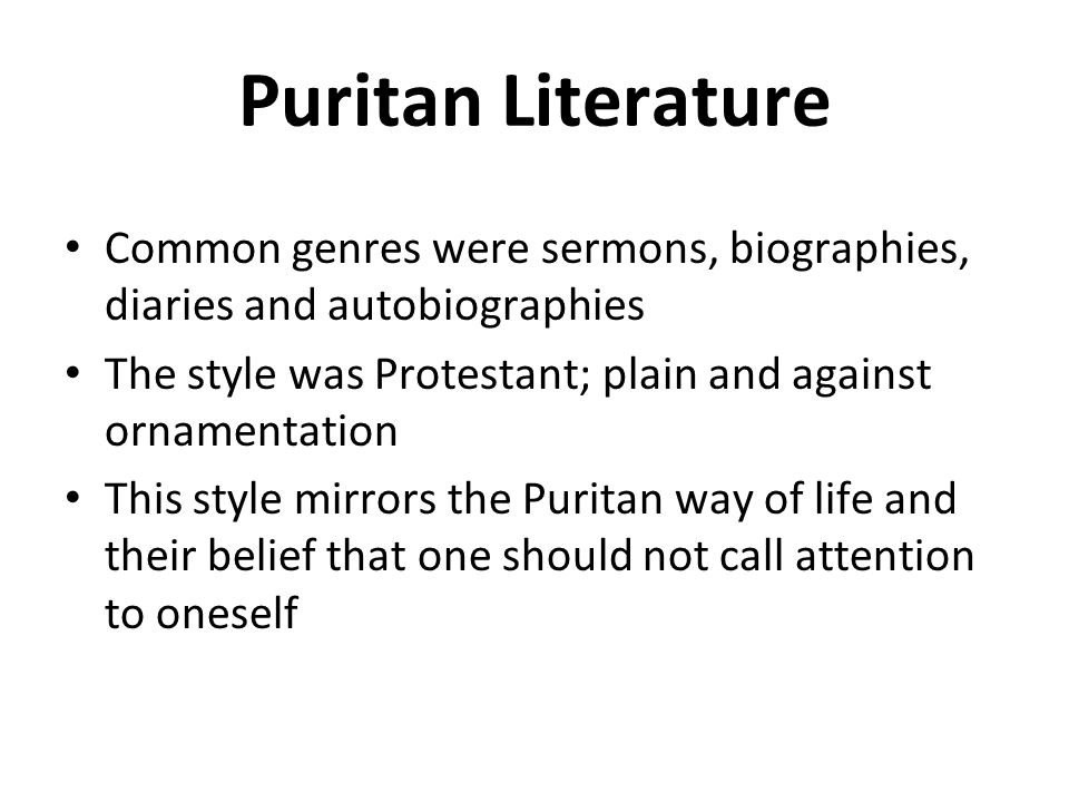 Puritan Literature Common genres were sermons, biographies, diaries and autobiographies The style was Protestant; plain and against ornamentation This style mirrors the Puritan way of life and their belief that one should not call attention to oneself