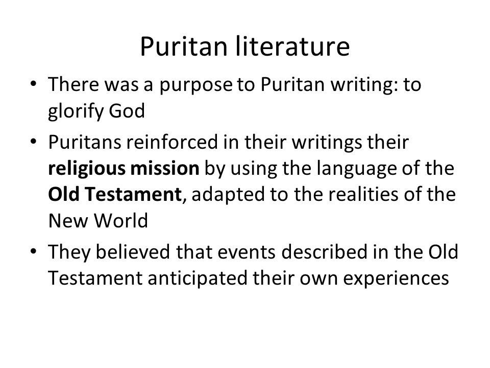 Puritan literature There was a purpose to Puritan writing: to glorify God Puritans reinforced in their writings their religious mission by using the language of the Old Testament, adapted to the realities of the New World They believed that events described in the Old Testament anticipated their own experiences