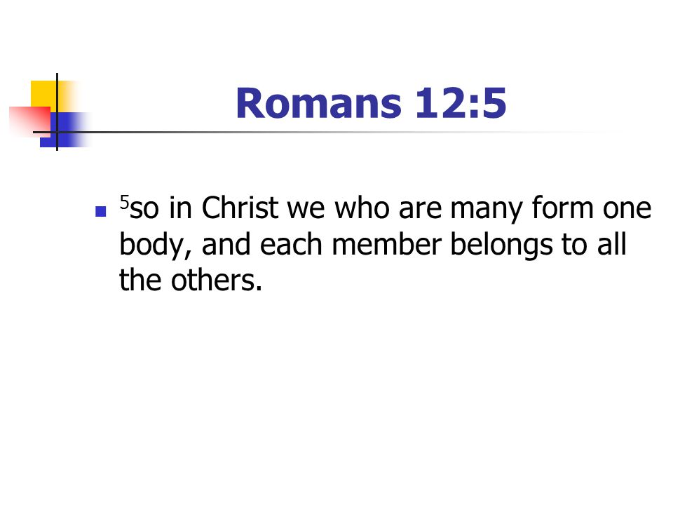 Romans 12:5 5 so in Christ we who are many form one body, and each member belongs to all the others.