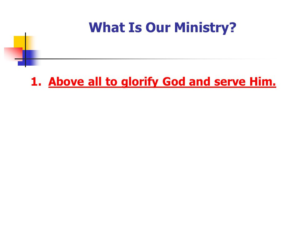 What Is Our Ministry? 1. Above all to glorify God and serve Him.